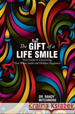 The Gift of a Life Smile: Your Guide to Uncovering Your White Smile and Hidden Happiness Randy Mitchmore 9781599324371 Advantage Media Group - książka
