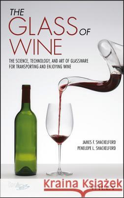 The Glass of Wine : The Science, Technology, and Art of Glassware for Transporting and Enjoying Wine James F. Shackelford Penelope L. Shackelford 9781119223436 Wiley-American Ceramic Society - książka