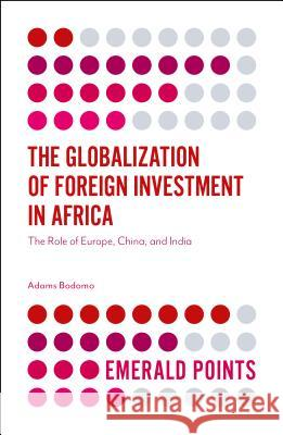 The Globalization of Foreign Investment in Africa: The Role of Europe, China, and India Adams Bodomo 9781787433588 Emerald Publishing Limited - książka