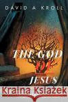 The God of Jesus: A Comprehensive Examination of the Nature of the Father, Son and Spirit David A. Kroll 9781449772857 WestBow Press