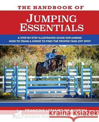 The Handbook of Jumping Essentials: A Step-By-Step Guide Explaining How to Train a Horse to Find the Proper Take-Off Spot Francois Lemaire De Ruffieu   9780933316096 Xenophon Press LLC - książka