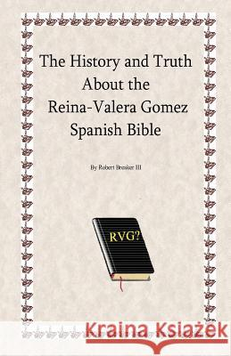 The History and Truth about the Reina-Valera Gomez Robert R. Breake 9781466203815 Createspace - książka