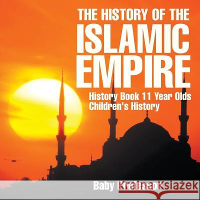The History of the Islamic Empire - History Book 11 Year Olds Children's History Baby Professor   9781541913646 Baby Professor - książka