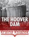 The Hoover Dam: The History and Construction of Americas Most Famous Engineering Project