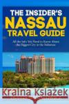 The Insider's Nassau Travel Guide: All the Info You Need to Know about the Biggest City in the Bahamas Dustin Jermalowicz 9781545394007 Createspace Independent Publishing Platform