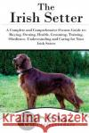 The Irish Setter: A Complete and Comprehensive Owners Guide To: Buying, Owning, Health, Grooming, Training, Obedience, Understanding and Dog Car 9781542482608 Createspace Independent Publishing Platform