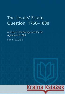 The Jesuits' Estate Question, 1760-1888: A Study of the Background for the Agitation of 1889 Roy C. Dalton 9781442639683 University of Toronto Press, Scholarly Publis - książka
