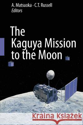The Kaguya Mission to the Moon A Matsuoka C T Russell  9781489982520 Springer - książka