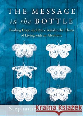 The Message in the Bottle: Finding Hope and Peace Amidst the Chaos of Living with an Alcoholic Stephanie B. McAuliffe 9781683507611 Morgan James Publishing - książka