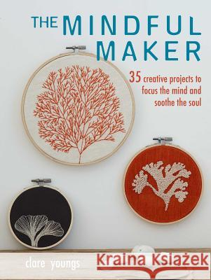 The Mindful Maker: 35 Creative Projects to Focus the Mind and Soothe the Soul Youngs, Clare 9781782497882  - książka