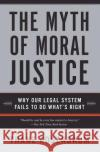 The Myth of Moral Justice: Why Our Legal System Fails to Do What's Right Thane Rosenbaum 9780060735241 Harper Perennial