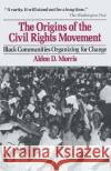 The Origins of the Civil Rights Movement: Black Communities Organizing for Change Aldon D. Morris 9780029221303 Free Press