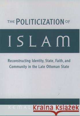 The Politicization of Islam: Reconstructing Identity, State, Faith, and Community in the Late Ottoman State Kemal H. Karpat 9780195136180 Oxford University Press - książka