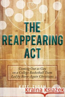 The Reappearing Act: Coming Out as Gay on a College Basketball Team Led by Born-Again Christians Kate Fagan 9781629142050 Skyhorse Publishing - książka