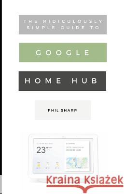 The Ridiculously Simple Guide to Google Home Hub: A Practical Guide to Setting Up a Smart Home Phil Sharp 9781729451205 Independently Published - książka