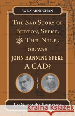 The Sad Story of Burton, Speke, and the Nile; Or, Was John Hanning Speke a CAD?: Looking at the Evidence W. B. Carnochan 9780804755719 Stanford University Press - książka
