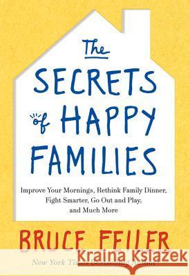 The Secrets of Happy Families: Improve Your Mornings, Rethink Family Dinner, Fight Smarter, Go Out and Play, and Much More Bruce Feiler 9780061778735 William Morrow & Company - książka