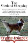 The Shetland Sheepdog: A Complete and Comprehensive Owners Guide To: Buying, Owning, Health, Grooming, Training, Obedience, Understanding and Dog Car 9781544825830 Createspace Independent Publishing Platform