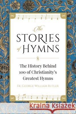 The Stories of Hymns: The History Behind 100 of Christianity's Greatest Hymns Fr George William Rutler 9781682780244 Ewtn Publishing, Inc - książka