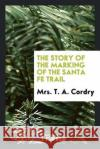 The Story of the Marking of the Santa Fe Trail Mrs T. a. Cordry 9780649713769 Trieste Publishing