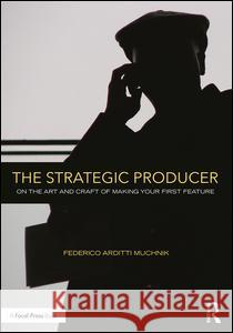 The Strategic Producer: On the Art and Craft of Making Your First Feature. Federico Muchnik 9781138123625 Focal Press - książka