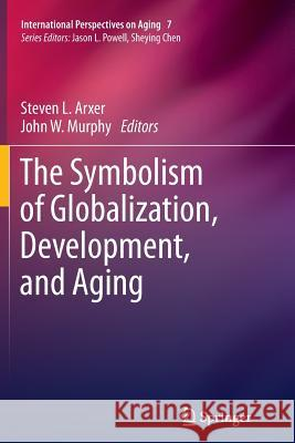 The Symbolism of Globalization, Development, and Aging Steven L. Arxer John W. Murphy 9781489990754 Springer - książka