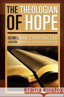 The Theologian of Hope: The Chronicler and His Purpose for Writing Kevin L. Jackson 9781453871669 Createspace - książka