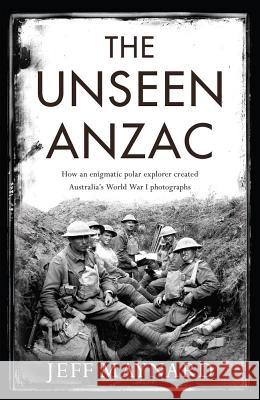 The Unseen Anzac: How an Enigmatic Explorer Created Australiaa's World War I Photographs Jeff Maynard 9781925321494 Scribe Publications Pty Ltd. - książka