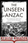 The Unseen Anzac: How an Enigmatic Explorer Created Australia's World War I Photographs Jeff Maynard 9781925321494 Scribe Publications Pty Ltd.