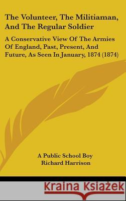 The Volunteer, the Militiaman, and the Regular Soldier: A Conservative View of the Armies of England, Past, Present, and Future, as Seen in January, 1 A Public School Boy 9781437426274  - książka