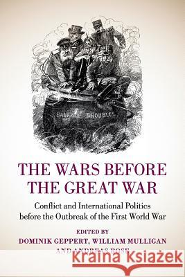 The Wars Before the Great War: Conflict and International Politics Before the Outbreak of the First World War Dominik Geppert William Mulligan Andreas Rose 9781107636712 Cambridge University Press - książka