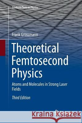 Theoretical Femtosecond Physics : Atoms and Molecules in Strong Laser Fields Frank Grossmann 9783030090166 Springer - książka