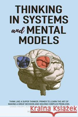 Thinking in Systems and Mental Models: Think Like a Super Thinker. Primer to Learn the Art of Making a Great Decision and Solving Complex Problems. Ch Marcus P. Dawson 9781914040009 Blue Hexawolf Ltd - książka