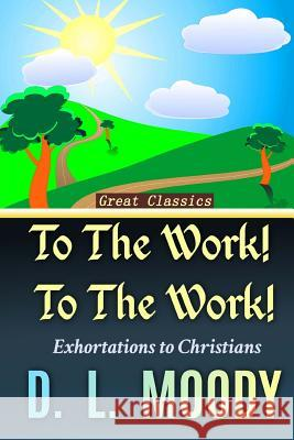 To the Work! to the Work!: Exhortations to Christians D. L. Moody Sarah James 9781544084428 Createspace Independent Publishing Platform - książka