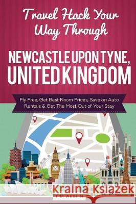 Travel Hack Your Way Through Newcastle Upon Tyne, United Kingdom: Fly Free, Get Best Room Prices, Save on Auto Rentals & Get the Most Out of Your Stay Tim Westin 9781974562176 Createspace Independent Publishing Platform - książka