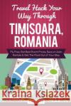 Travel Hack Your Way Through Timisoara, Romania: Fly Free, Get Best Room Prices, Save on Auto Rentals & Get the Most Out of Your Stay Tim Westin 9781974450930 Createspace Independent Publishing Platform