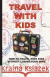 Travel with Kids: How to Travel with Kids Without Losing Your Mind Edward Cox 9780997132625 Nomadic Dragon Books
