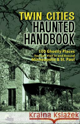 Twin Cities Haunted Handbook: 100 Ghostly Places You Can Visit in and Around Minneapolis and St. Paul Jeff Morris Garett Merk Dain Charbonneau 9781578605071 Clerisy Press - książka