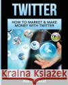 Twitter: How to Market & Make Money with Twitter Ace McCloud 9781640482050 Pro Mastery Publishing