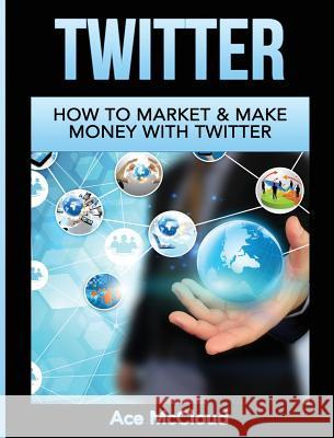 Twitter: How to Market & Make Money with Twitter Ace McCloud 9781640484559 Pro Mastery Publishing - książka