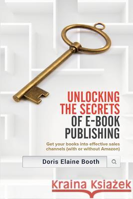Unlocking the Secrets of E-Book Publishing: Get Your Books Into Effective Sales Channels (with or Without Amazon) Doris Elaine Booth 9781928704591 WWW.Authorlink.com - książka