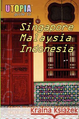 Utopia Guide to Singapore, Malaysia & Indonesia: The Gay and Lesbian Scene in 60+ Cities Including Kuala Lumpur, Jakarta, Johor Bahru and the Islands John Goss 9781411690097 Lulu Press - książka