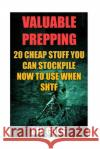 Valuable Prepping: 20 Cheap Stuff You Can Stockpile Now to Use When Shtf Den Giles 9781545365540 Createspace Independent Publishing Platform