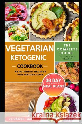 Vegetarian Ketogenic Cookbook: The Complete Guide to Low-carb Healthy Ketotarian Recipes for Weight loss With 30 DAY Meal Plans Elizabeth Watt 9781072985075 Independently Published - książka