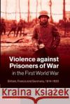 Violence Against Prisoners of War in the First World War: Britain, France and Germany, 1914 1920