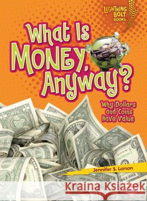 What Is Money, Anyway?: Why Dollars and Coins Have Value Jennifer S. Larson 9780761356684 Lerner Classroom - książka