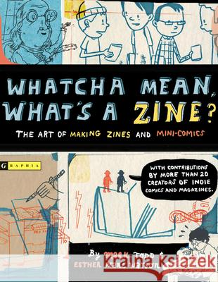 Whatcha Mean, What's a Zine?: The Art of Making Zines and Mini Comics Mark Todd Esther Pearl Watson 9780618563159 Graphia Books - książka