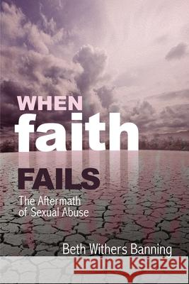When Faith Fails: The Aftermath of Sexual Abuse Beth Withers Banning 9781400326990 ELM Hill - książka