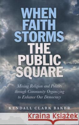 When Faith Storms the Public Square: Mixing Religion and Politics Through Community Organizing to Enhance Our Democracy Kendall Clark Baker 9781846945359 John Hunt O Books - książka