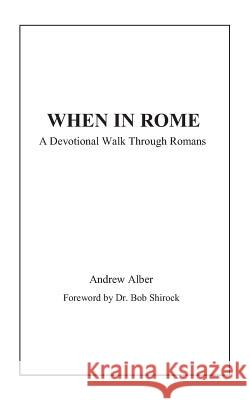 When in Rome: A Devotional Walk Through Romans Bob Shirock Andrew Alber 9781729426074 Independently Published - książka